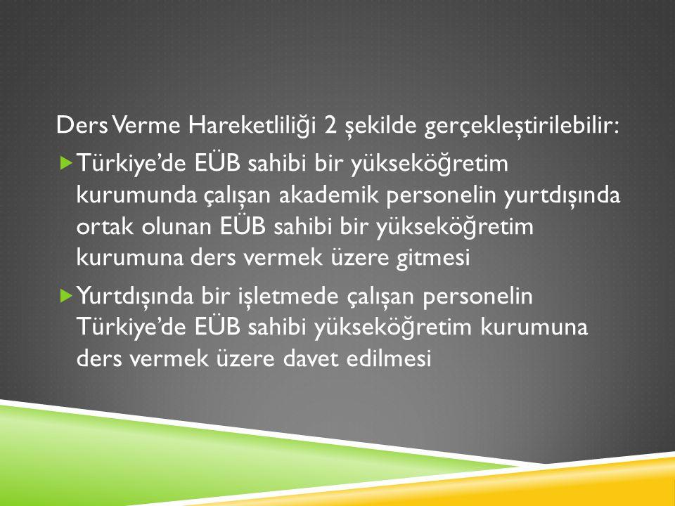 Ders Verme Hareketlili ğ i 2 şekilde gerçekleştirilebilir:  Türkiye'de EÜB sahibi bir yüksekö ğ retim kurumunda çalışan akademik personelin yurtdışında ortak olunan EÜB sahibi bir yüksekö ğ retim kurumuna ders vermek üzere gitmesi  Yurtdışında bir işletmede çalışan personelin Türkiye'de EÜB sahibi yüksekö ğ retim kurumuna ders vermek üzere davet edilmesi