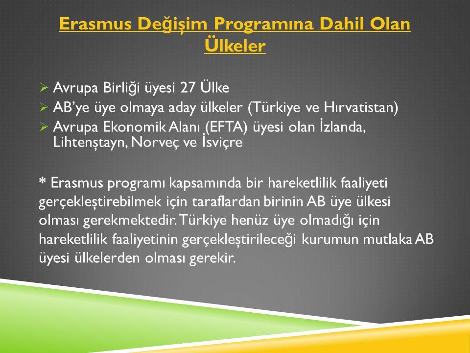 Erasmus De ğ işim Programına Dahil Olan Ülkeler  Avrupa Birli ğ i üyesi 27 Ülke  AB'ye üye olmaya aday ülkeler (Türkiye ve Hırvatistan)  Avrupa Ekonomik Alanı (EFTA) üyesi olan İ zlanda, Lihtenştayn, Norveç ve İ sviçre * Erasmus programı kapsamında bir hareketlilik faaliyeti gerçekleştirebilmek için taraflardan birinin AB üye ülkesi olması gerekmektedir.