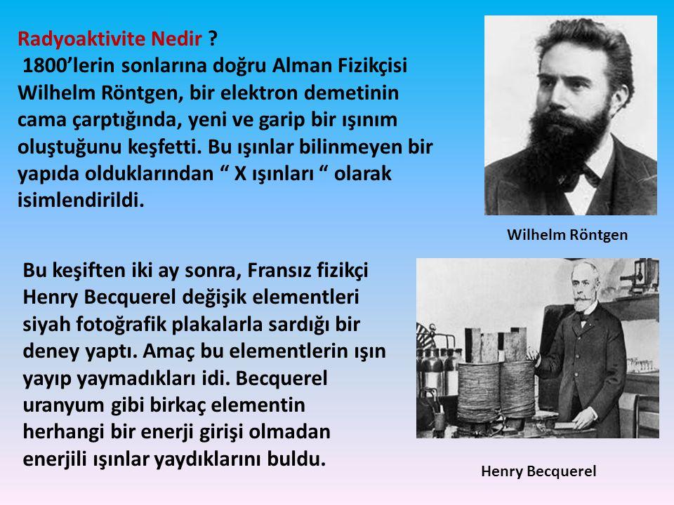 Radyoaktivite Nedir ? 1800'lerin sonlarına doğru Alman Fizikçisi Wilhelm Röntgen, bir elektron demetinin cama çarptığında, yeni ve garip bir ışınım ol