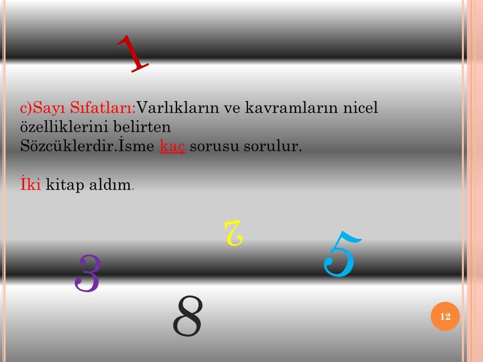 12 c)Sayı Sıfatları:Varlıkların ve kavramların nicel özelliklerini belirten Sözcüklerdir.İsme kaç sorusu sorulur. İki kitap aldım. 1 5 3 2 8