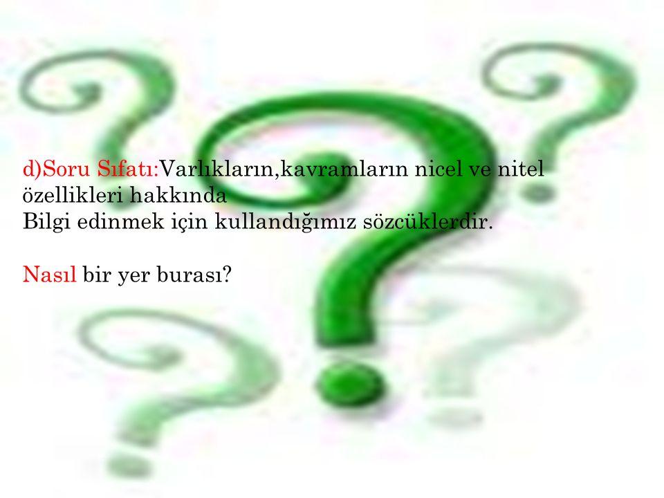 13 d)Soru Sıfatı:Varlıkların,kavramların nicel ve nitel özellikleri hakkında Bilgi edinmek için kullandığımız sözcüklerdir. Nasıl bir yer burası?
