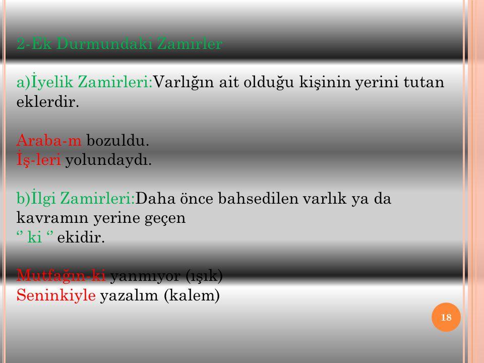 18 2-Ek Durmundaki Zamirler a)İyelik Zamirleri:Varlığın ait olduğu kişinin yerini tutan eklerdir. Araba-m bozuldu. İş-leri yolundaydı. b)İlgi Zamirler