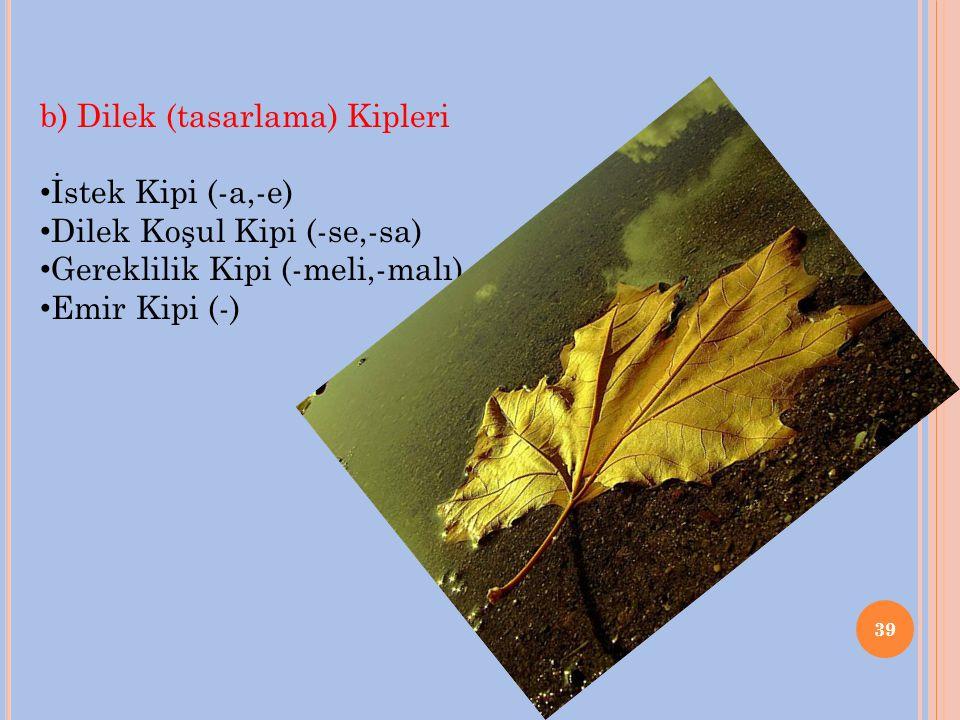39 b) Dilek (tasarlama) Kipleri İstek Kipi (-a,-e) Dilek Koşul Kipi (-se,-sa) Gereklilik Kipi (-meli,-malı) Emir Kipi (-)