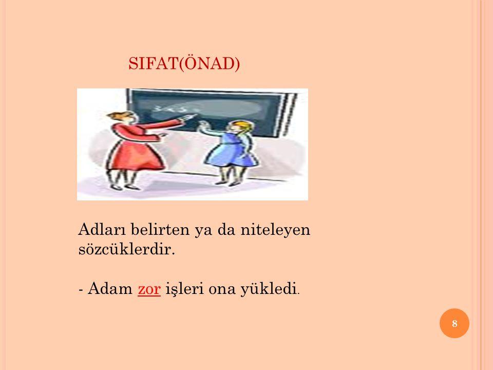 8 SIFAT(ÖNAD) Adları belirten ya da niteleyen sözcüklerdir. - Adam zor işleri ona yükledi.
