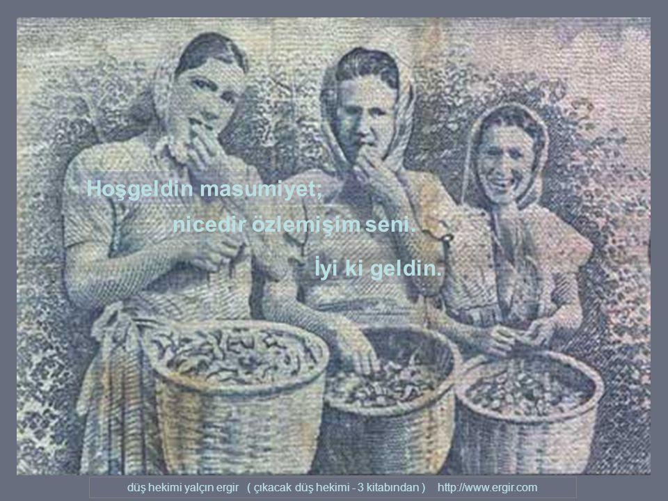 düş hekimi yalçın ergir ( çıkacak düş hekimi - 3 kitabından ) http://www.ergir.com Hoşgeldin masumiyet; nicedir özlemişim seni.