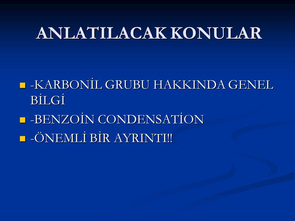 ANLATILACAK KONULAR -KARBONİL GRUBU HAKKINDA GENEL BİLGİ -BENZOİN CONDENSATİON -ÖNEMLİ BİR AYRINTI!!