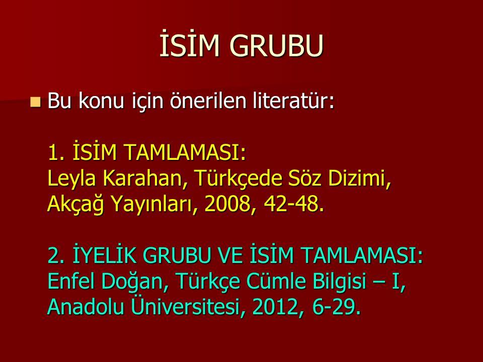 Bu konu için önerilen literatür: 1. İSİM TAMLAMASI: Leyla Karahan, Türkçede Söz Dizimi, Akçağ Yayınları, 2008, 42-48. 2. İYELİK GRUBU VE İSİM TAMLAMAS