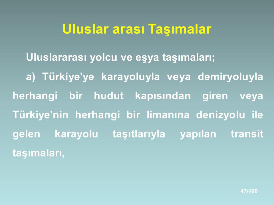 47/100 Uluslar arası Taşımalar Uluslararası yolcu ve eşya taşımaları; a) Türkiye ye karayoluyla veya demiryoluyla herhangi bir hudut kapısından giren veya Türkiye nin herhangi bir limanına denizyolu ile gelen karayolu taşıtlarıyla yapılan transit taşımaları,