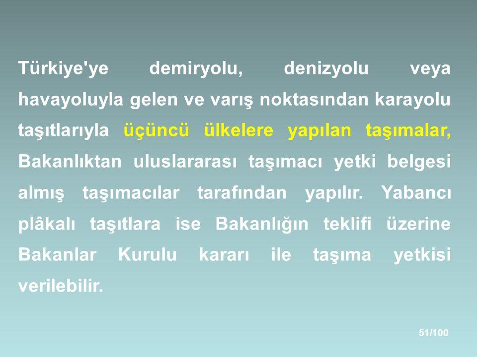 51/100 Türkiye ye demiryolu, denizyolu veya havayoluyla gelen ve varış noktasından karayolu taşıtlarıyla üçüncü ülkelere yapılan taşımalar, Bakanlıktan uluslararası taşımacı yetki belgesi almış taşımacılar tarafından yapılır.