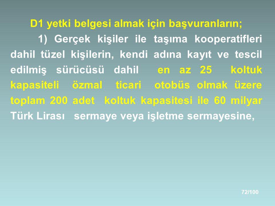 72/100 D1 yetki belgesi almak için başvuranların; 1) Gerçek kişiler ile taşıma kooperatifleri dahil tüzel kişilerin, kendi adına kayıt ve tescil edilmiş sürücüsü dahil en az 25 koltuk kapasiteli özmal ticari otobüs olmak üzere toplam 200 adet koltuk kapasitesi ile 60 milyar Türk Lirası sermaye veya işletme sermayesine,