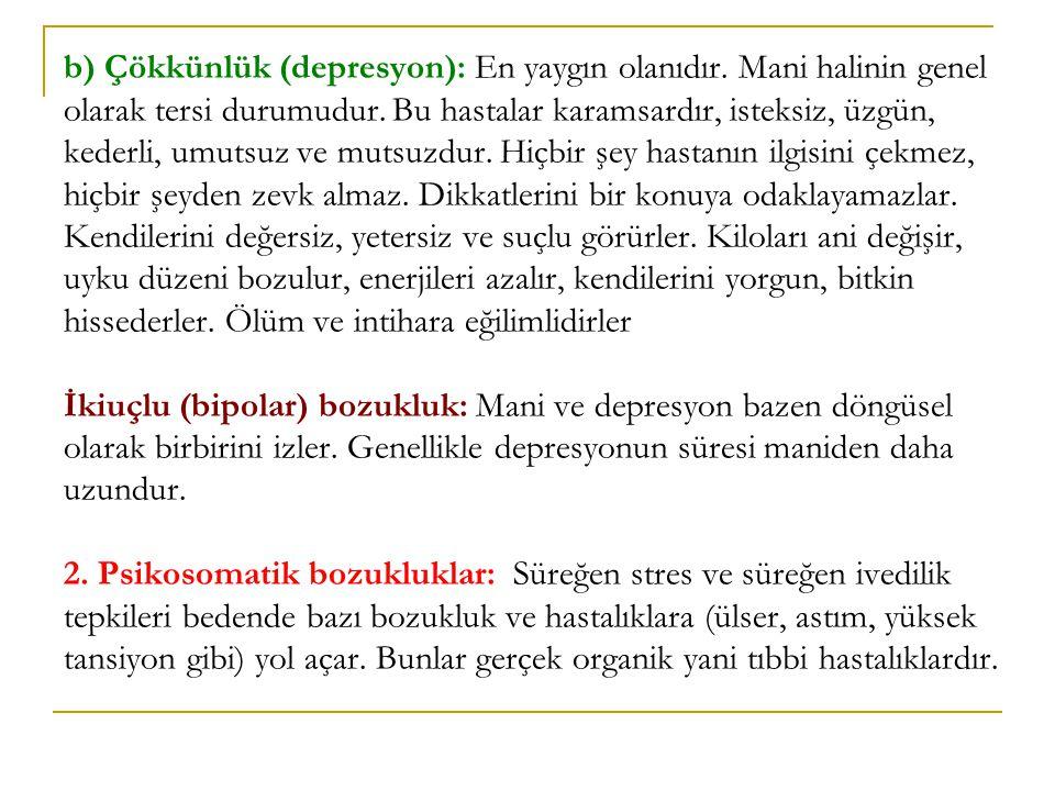 b) Çökkünlük (depresyon): En yaygın olanıdır. Mani halinin genel olarak tersi durumudur. Bu hastalar karamsardır, isteksiz, üzgün, kederli, umutsuz ve