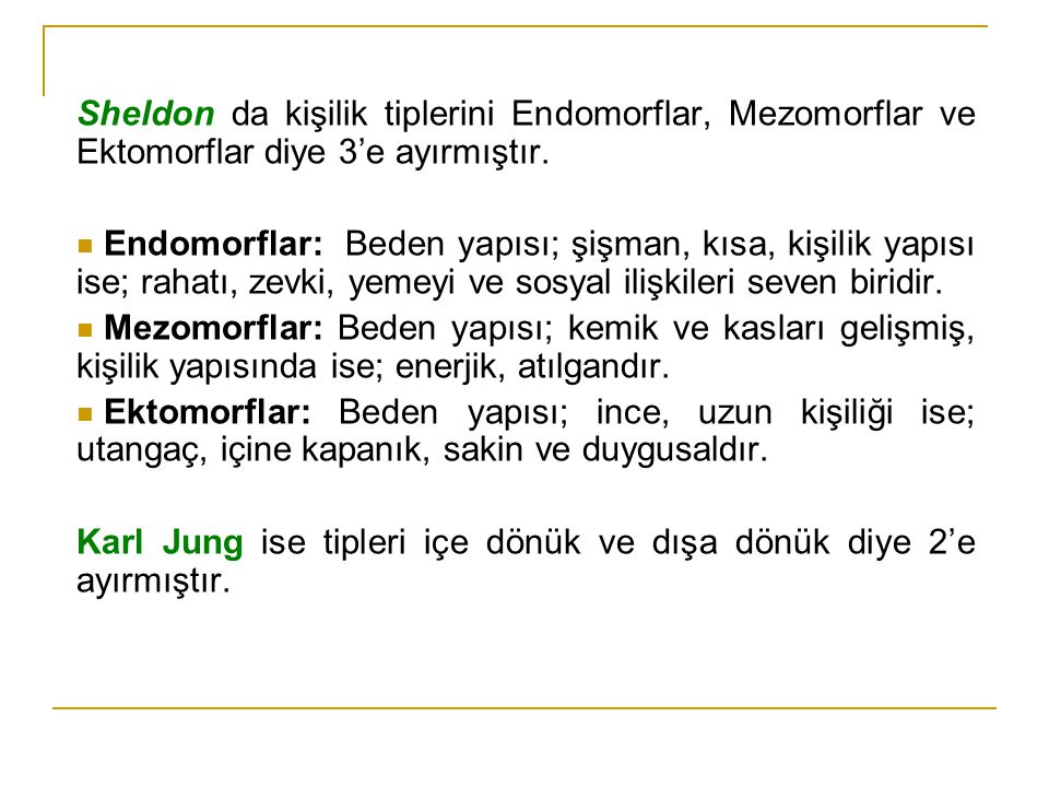 Sheldon da kişilik tiplerini Endomorflar, Mezomorflar ve Ektomorflar diye 3'e ayırmıştır. Endomorflar: Beden yapısı; şişman, kısa, kişilik yapısı ise;