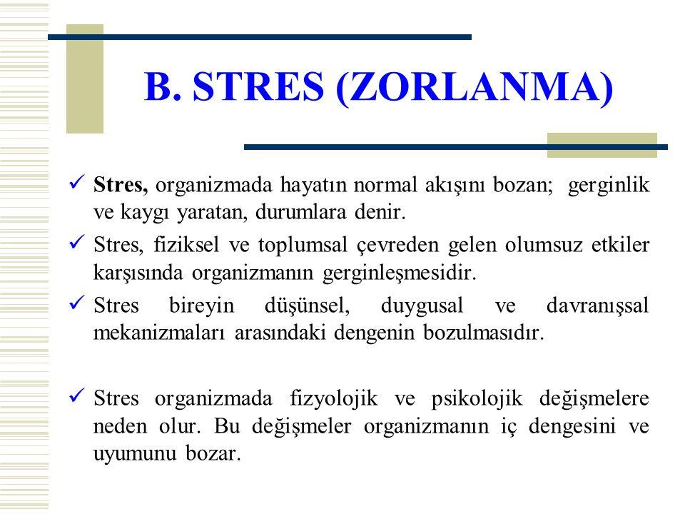 B. STRES (ZORLANMA) Stres, organizmada hayatın normal akışını bozan; gerginlik ve kaygı yaratan, durumlara denir. Stres, fiziksel ve toplumsal çevrede
