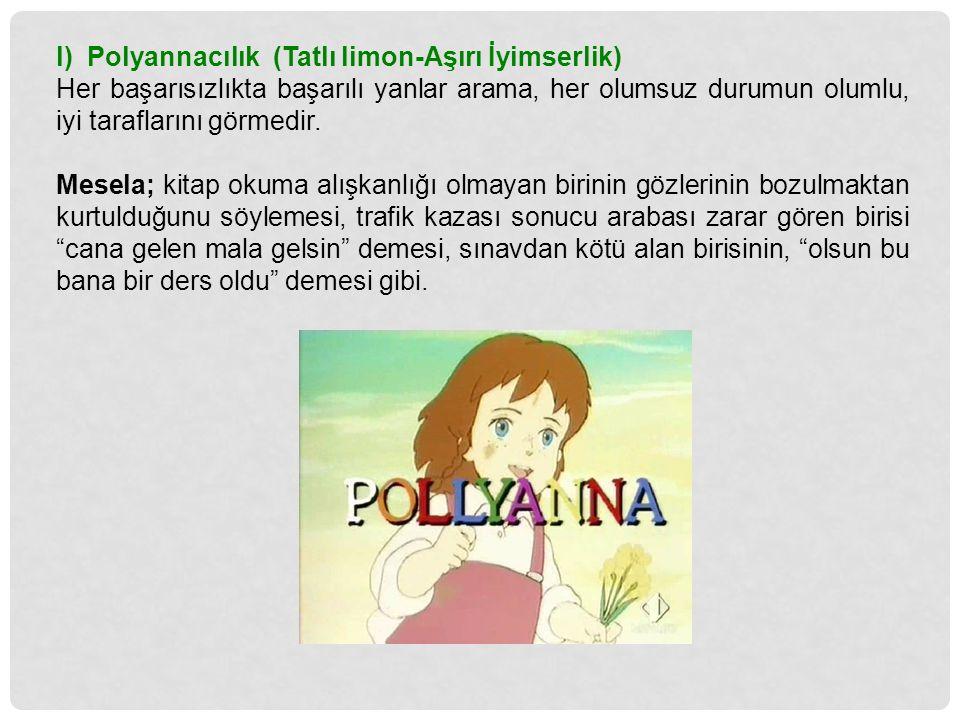 l) Polyannacılık (Tatlı limon-Aşırı İyimserlik) Her başarısızlıkta başarılı yanlar arama, her olumsuz durumun olumlu, iyi taraflarını görmedir. Mesela
