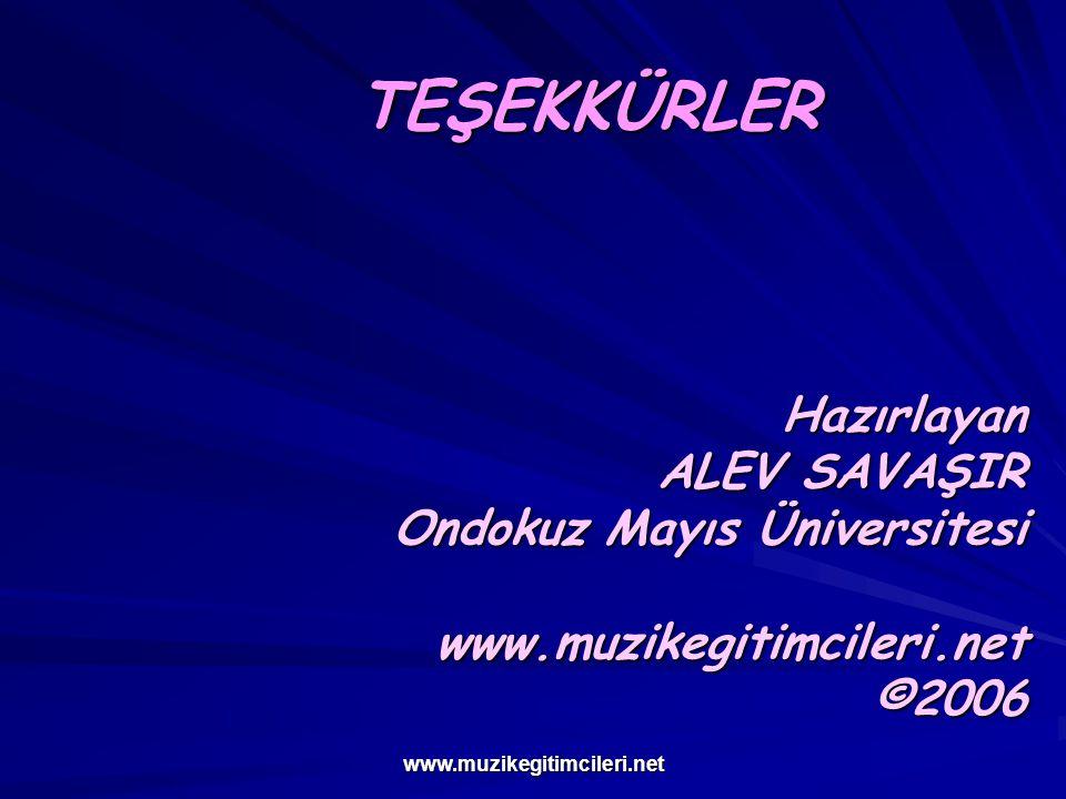 www.muzikegitimcileri.net TEŞEKKÜRLER Hazırlayan ALEV SAVAŞIR Ondokuz Mayıs Üniversitesi www.muzikegitimcileri.net ©2006