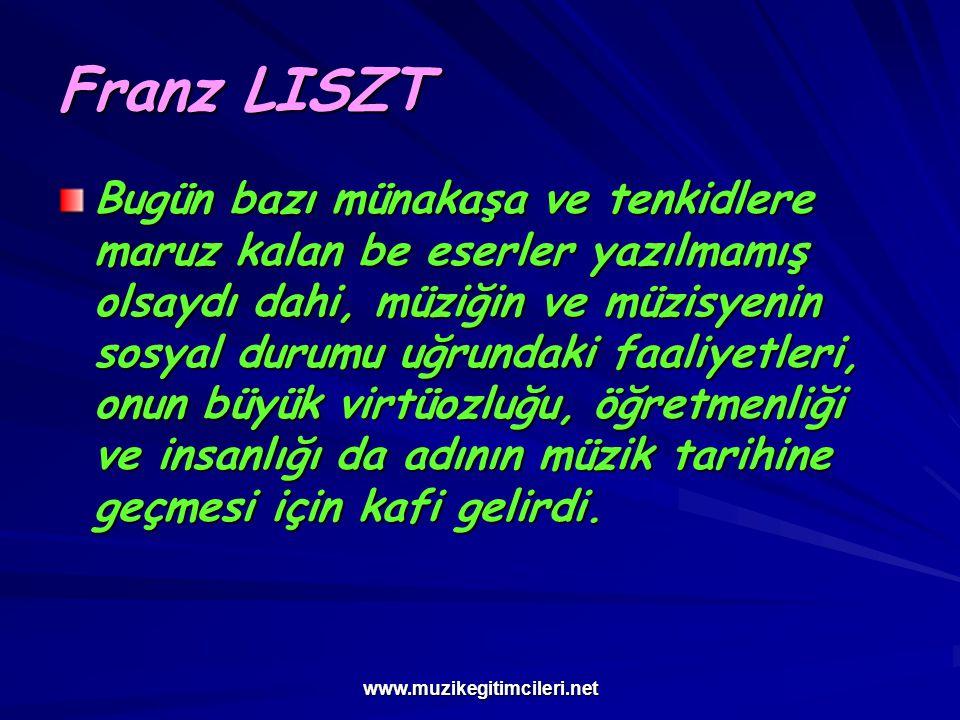 www.muzikegitimcileri.net Franz LISZT Bugün bazı münakaşa ve tenkidlere maruz kalan be eserler yazılmamış olsaydı dahi, müziğin ve müzisyenin sosyal d
