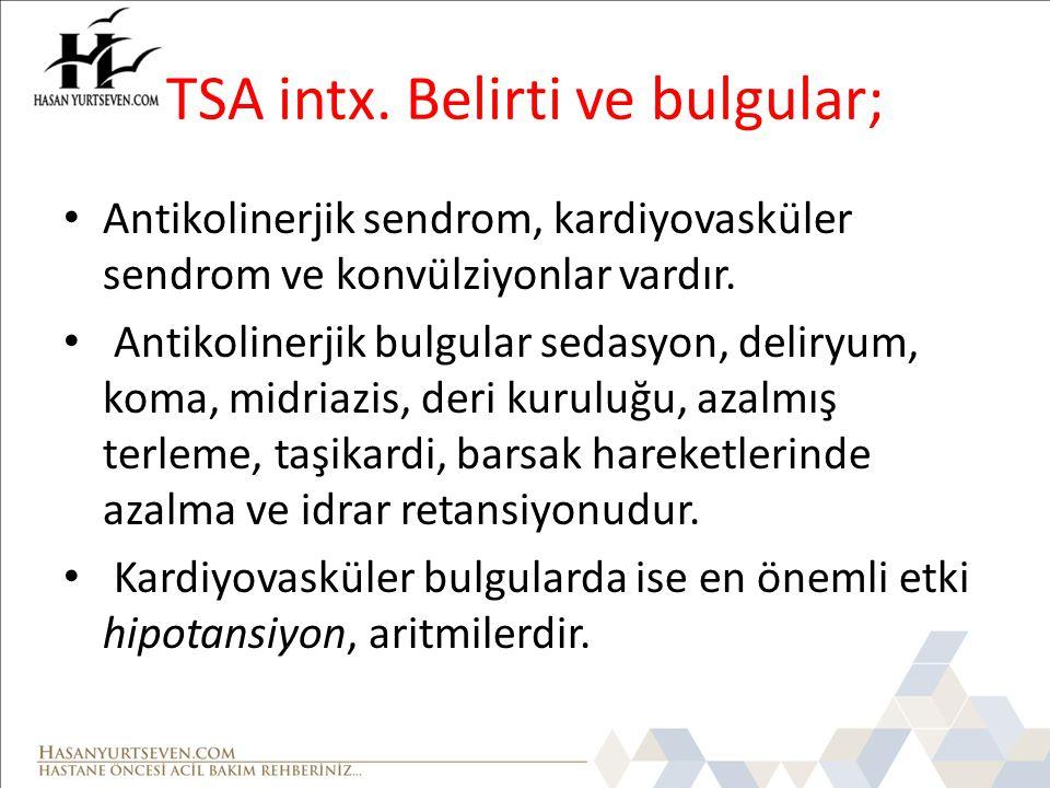 TSA intx. Belirti ve bulgular; Antikolinerjik sendrom, kardiyovasküler sendrom ve konvülziyonlar vardır. Antikolinerjik bulgular sedasyon, deliryum, k