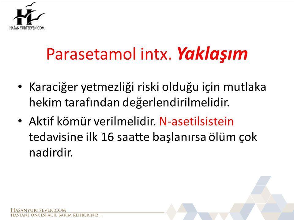 Parasetamol intx. Yaklaşım Karaciğer yetmezliği riski olduğu için mutlaka hekim tarafından değerlendirilmelidir. Aktif kömür verilmelidir. N-asetilsis