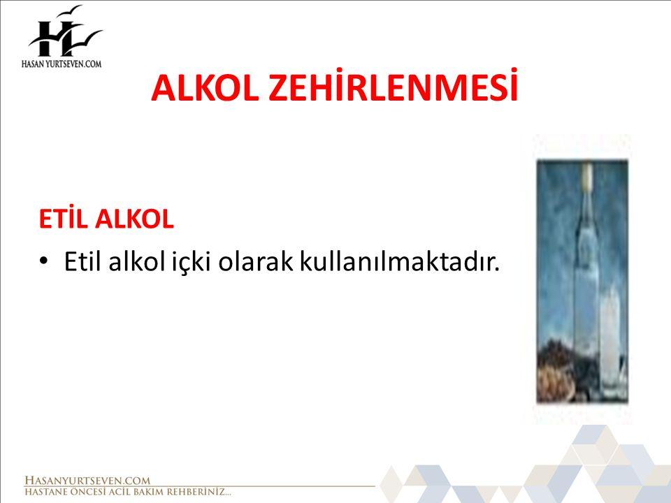ALKOL ZEHİRLENMESİ ETİL ALKOL Etil alkol içki olarak kullanılmaktadır.