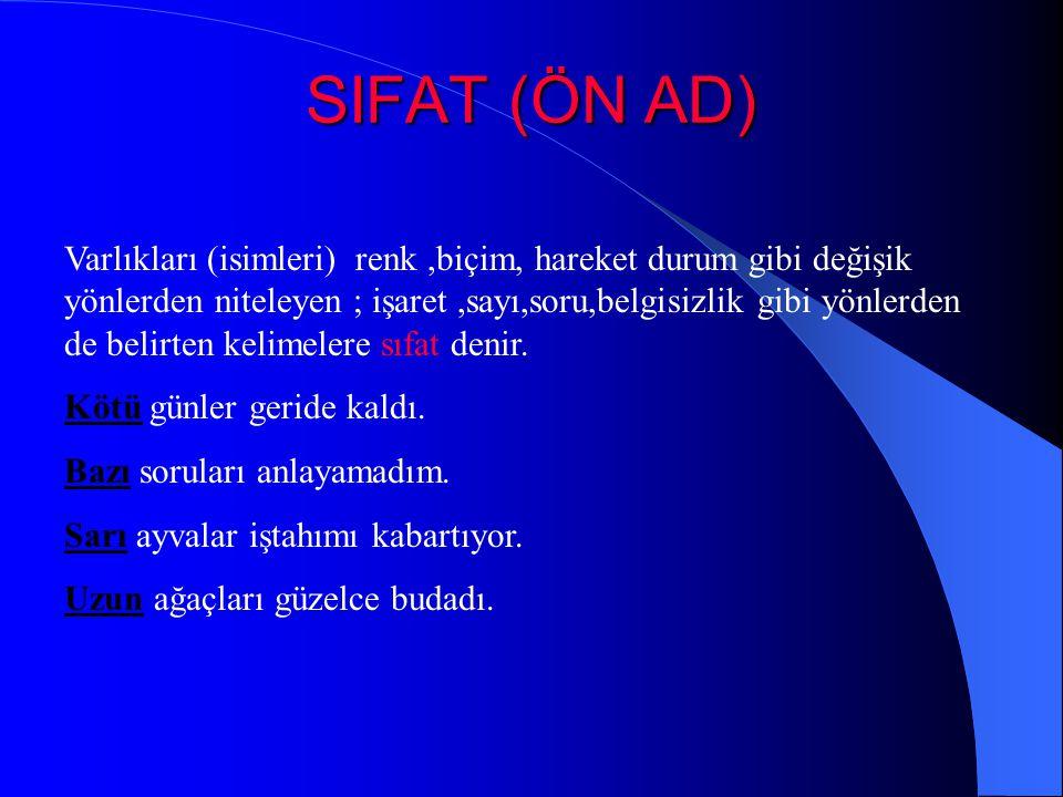 SIFAT (ÖN AD) Varlıkları (isimleri) renk,biçim, hareket durum gibi değişik yönlerden niteleyen ; işaret,sayı,soru,belgisizlik gibi yönlerden de belirten kelimelere sıfat denir.