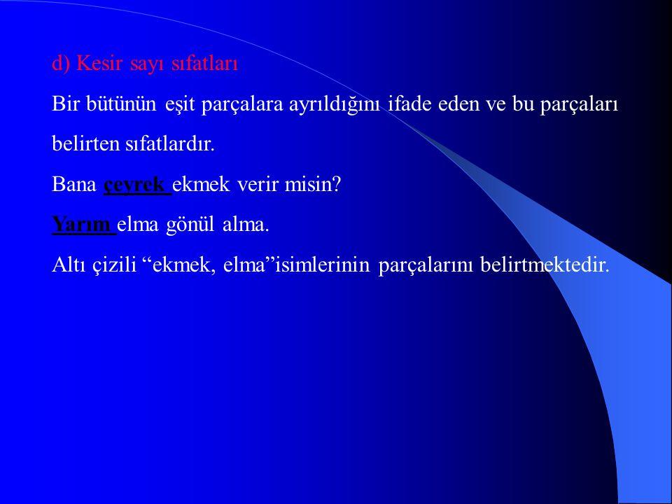 d) Kesir sayı sıfatları Bir bütünün eşit parçalara ayrıldığını ifade eden ve bu parçaları belirten sıfatlardır.