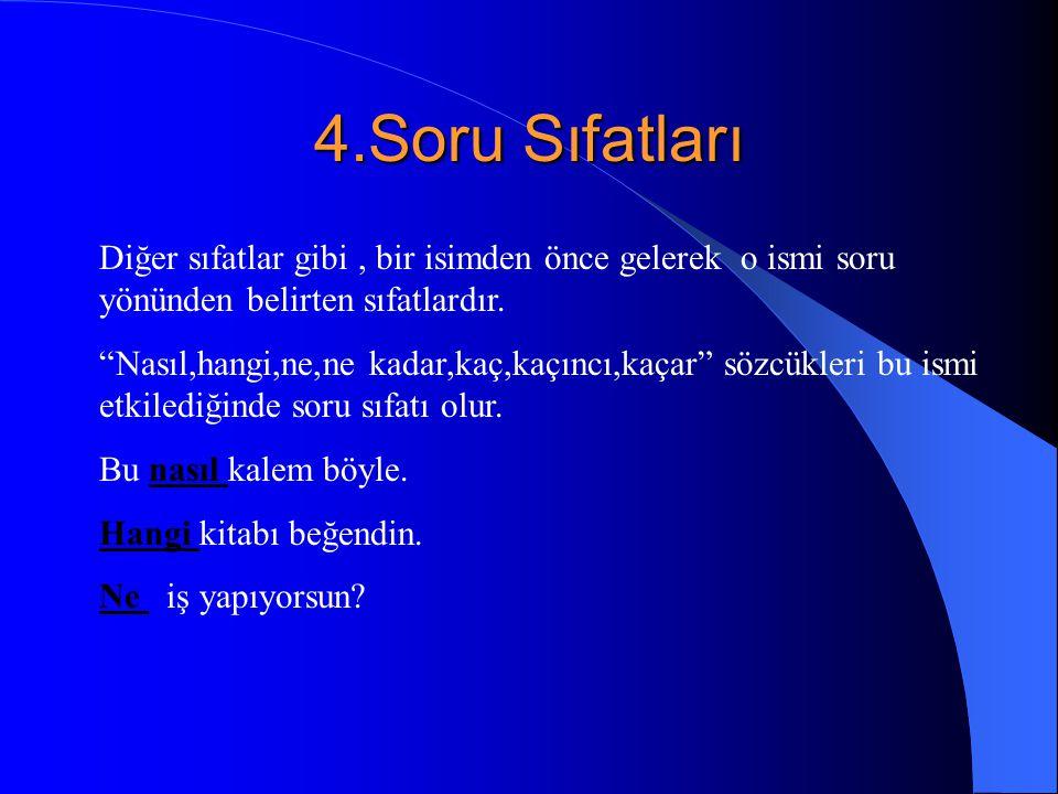 4.Soru Sıfatları Diğer sıfatlar gibi, bir isimden önce gelerek o ismi soru yönünden belirten sıfatlardır.