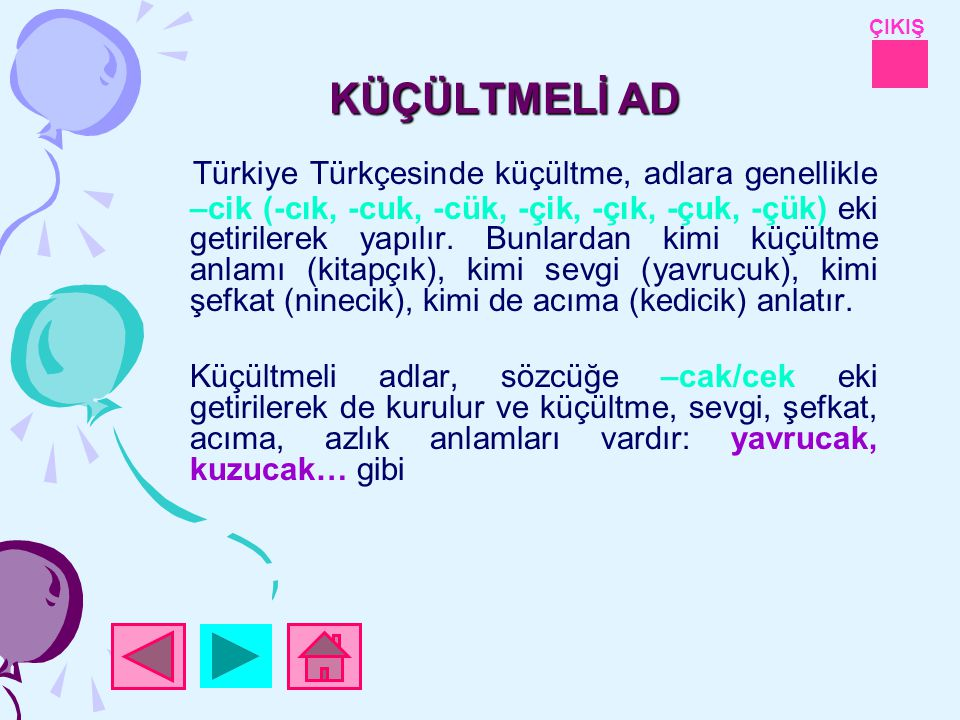 ÇIKIŞ KÜÇÜLTMELİ AD Türkiye Türkçesinde küçültme, adlara genellikle –cik (-cık, -cuk, -cük, -çik, -çık, -çuk, -çük) eki getirilerek yapılır.