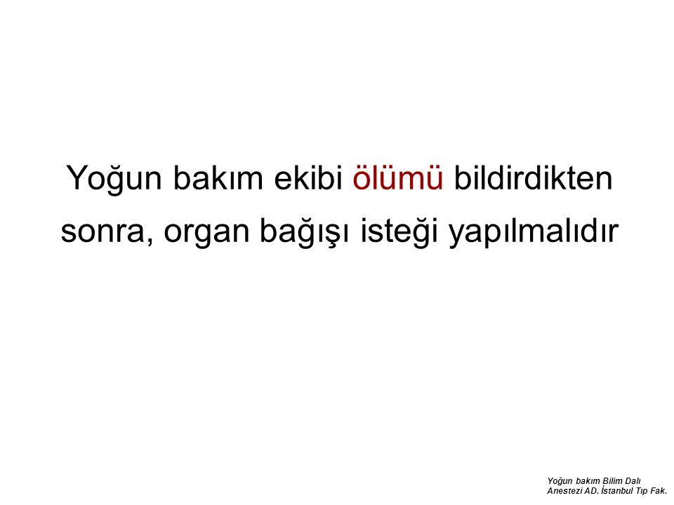 Yoğun bakım Bilim Dalı Anestezi AD. İstanbul Tıp Fak. Yoğun bakım ekibi ölümü bildirdikten sonra, organ bağışı isteği yapılmalıdır