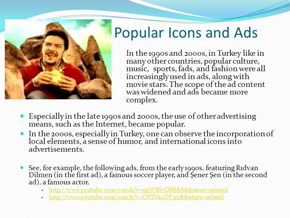Popüler İkonlar ve Reklamlar 1990'larda ve 2000'li yıllarda, birçok ülkede olduğu gibi, Türkiye'de de, reklamlarda film yıldızlarıyla beraber popüler kültür, müzik, popüler sporlar ve moda gittikçe kullanılmaya başlandı.