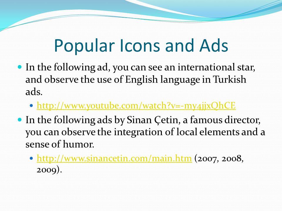 Popüler İkonlar ve Reklamlar Aşağıdaki Türkçe reklamda uluslararası üne sahip bir yıldızın ve İngilizce'nin kullanıldığını görebilirsiniz.