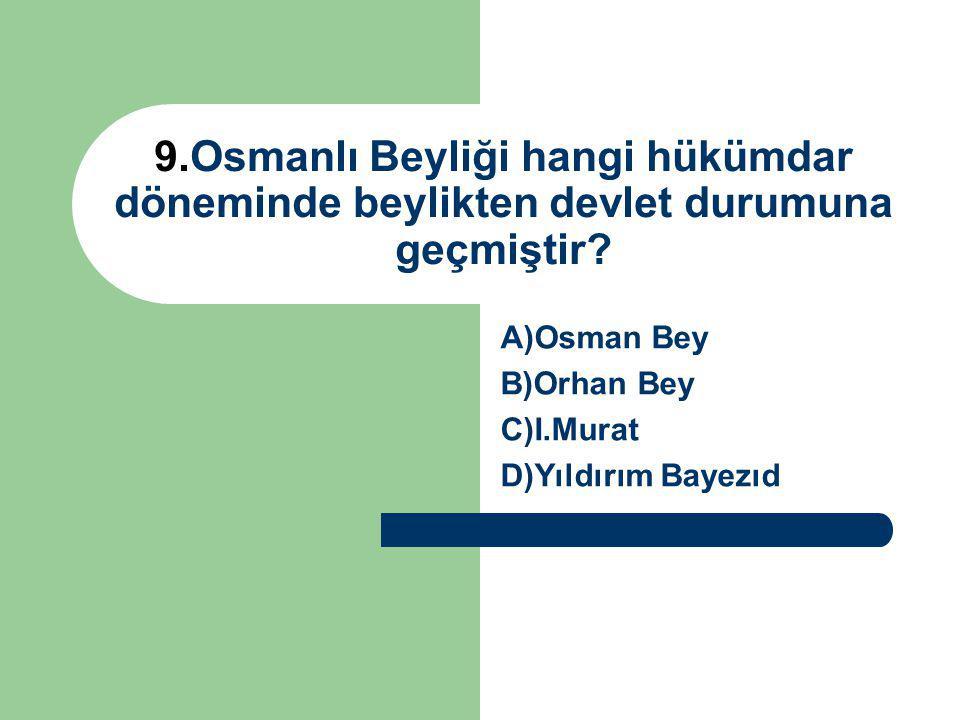 9.Osmanlı Beyliği hangi hükümdar döneminde beylikten devlet durumuna geçmiştir? A)Osman Bey B)Orhan Bey C)I.Murat D)Yıldırım Bayezıd