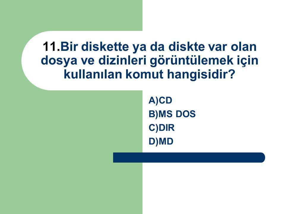 11.Bir diskette ya da diskte var olan dosya ve dizinleri görüntülemek için kullanılan komut hangisidir? A)CD B)MS DOS C)DIR D)MD