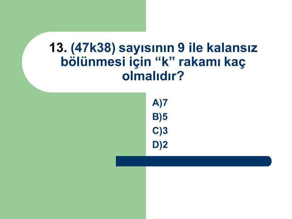 """13. (47k38) sayısının 9 ile kalansız bölünmesi için """"k"""" rakamı kaç olmalıdır? A)7 B)5 C)3 D)2"""
