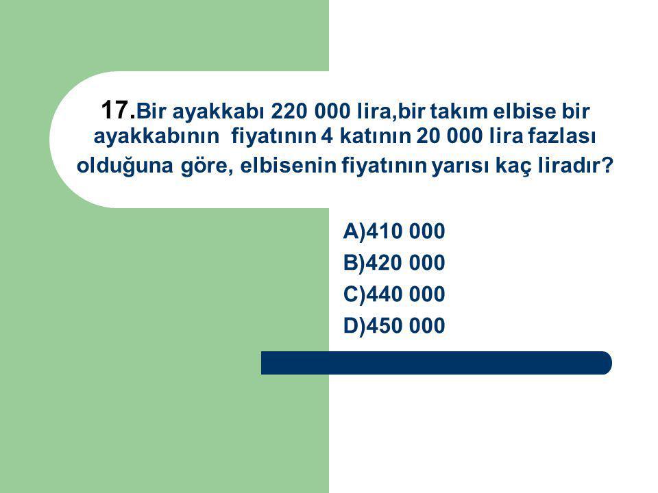 17. Bir ayakkabı 220 000 lira,bir takım elbise bir ayakkabının fiyatının 4 katının 20 000 lira fazlası olduğuna göre, elbisenin fiyatının yarısı kaç l