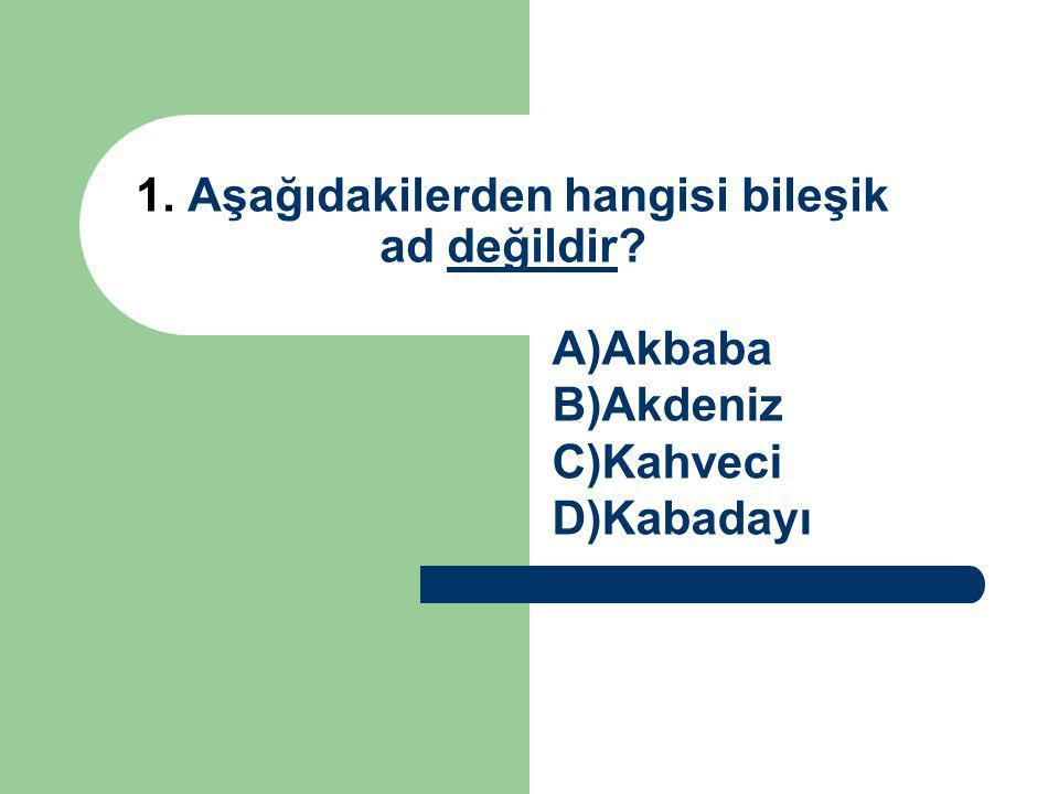1. Aşağıdakilerden hangisi bileşik ad değildir? A)Akbaba B)Akdeniz C)Kahveci D)Kabadayı