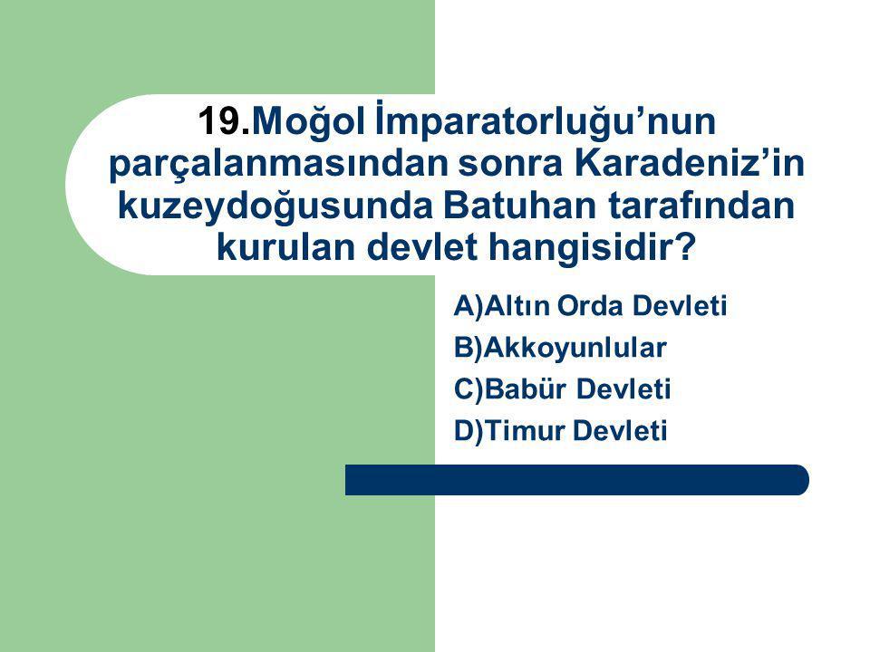 19.Moğol İmparatorluğu'nun parçalanmasından sonra Karadeniz'in kuzeydoğusunda Batuhan tarafından kurulan devlet hangisidir? A)Altın Orda Devleti B)Akk