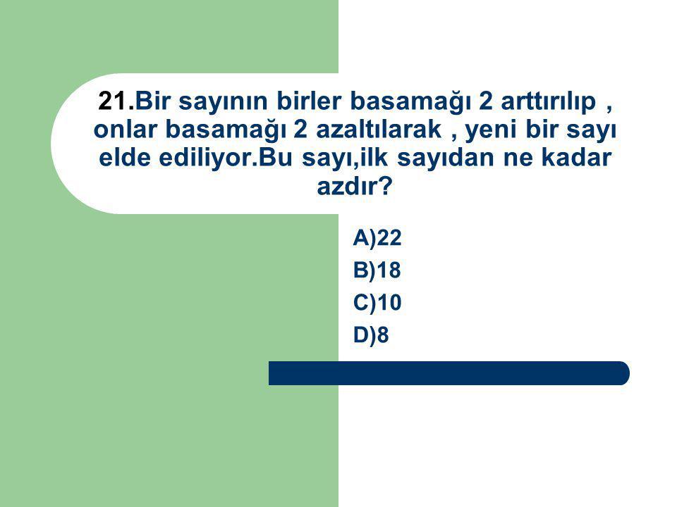 21.Bir sayının birler basamağı 2 arttırılıp, onlar basamağı 2 azaltılarak, yeni bir sayı elde ediliyor.Bu sayı,ilk sayıdan ne kadar azdır? A)22 B)18 C