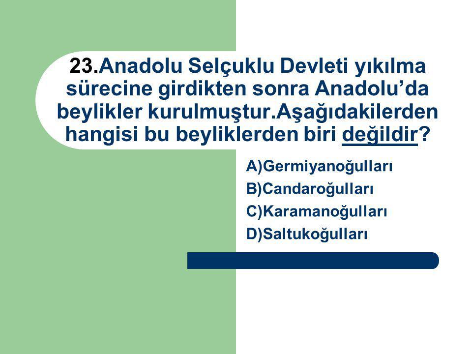 23.Anadolu Selçuklu Devleti yıkılma sürecine girdikten sonra Anadolu'da beylikler kurulmuştur.Aşağıdakilerden hangisi bu beyliklerden biri değildir? A