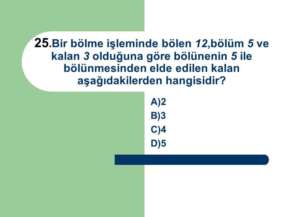 25.Bir bölme işleminde bölen 12,bölüm 5 ve kalan 3 olduğuna göre bölünenin 5 ile bölünmesinden elde edilen kalan aşağıdakilerden hangisidir? A)2 B)3 C