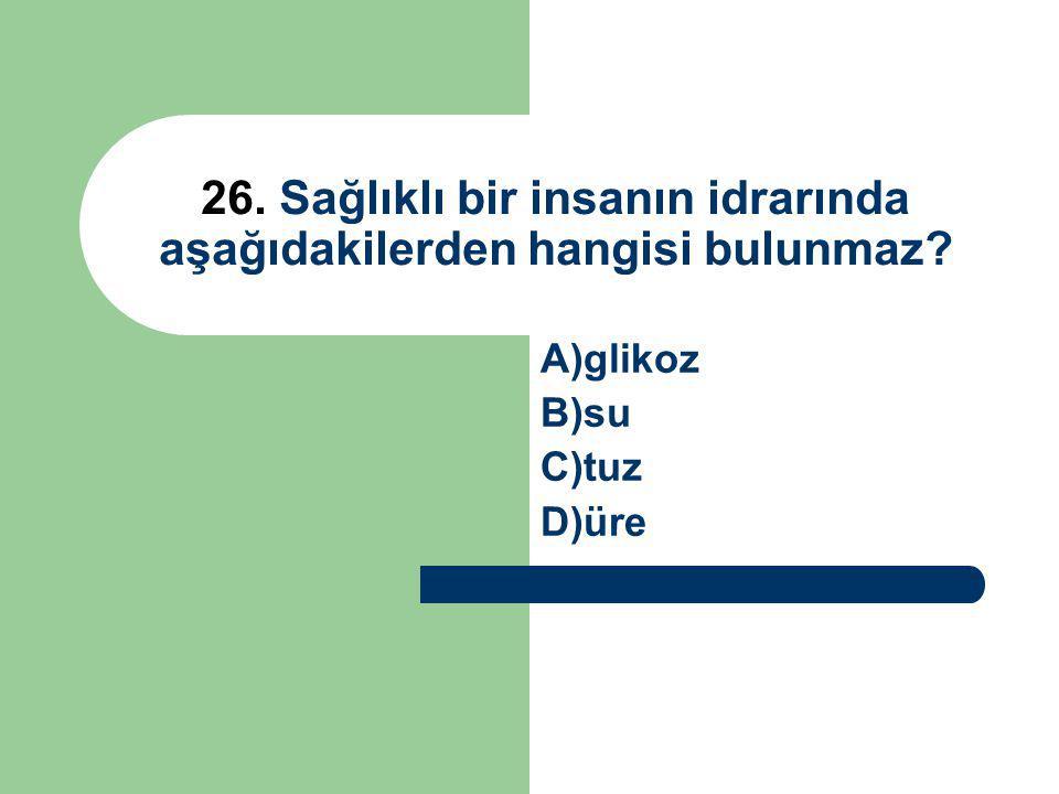 26. Sağlıklı bir insanın idrarında aşağıdakilerden hangisi bulunmaz? A)glikoz B)su C)tuz D)üre