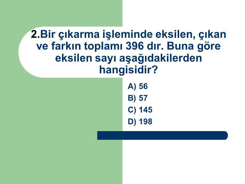 2.Bir çıkarma işleminde eksilen, çıkan ve farkın toplamı 396 dır. Buna göre eksilen sayı aşağıdakilerden hangisidir? A) 56 B) 57 C) 145 D) 198