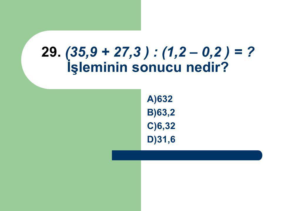 29. (35,9 + 27,3 ) : (1,2 – 0,2 ) = ? İşleminin sonucu nedir? A)632 B)63,2 C)6,32 D)31,6