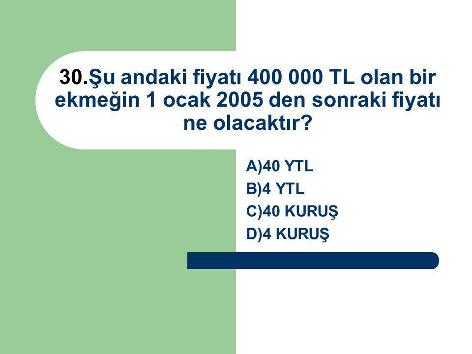30.Şu andaki fiyatı 400 000 TL olan bir ekmeğin 1 ocak 2005 den sonraki fiyatı ne olacaktır.
