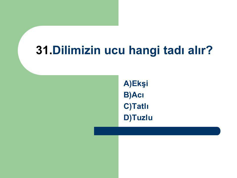 31.Dilimizin ucu hangi tadı alır? A)Ekşi B)Acı C)Tatlı D)Tuzlu
