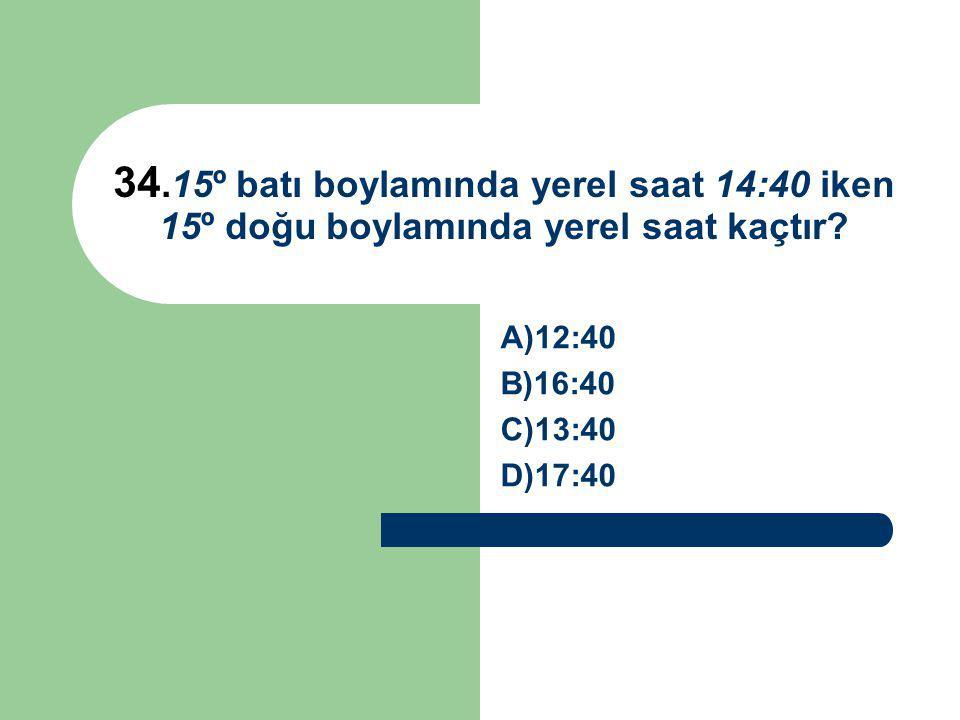34.15º batı boylamında yerel saat 14:40 iken 15º doğu boylamında yerel saat kaçtır? A)12:40 B)16:40 C)13:40 D)17:40
