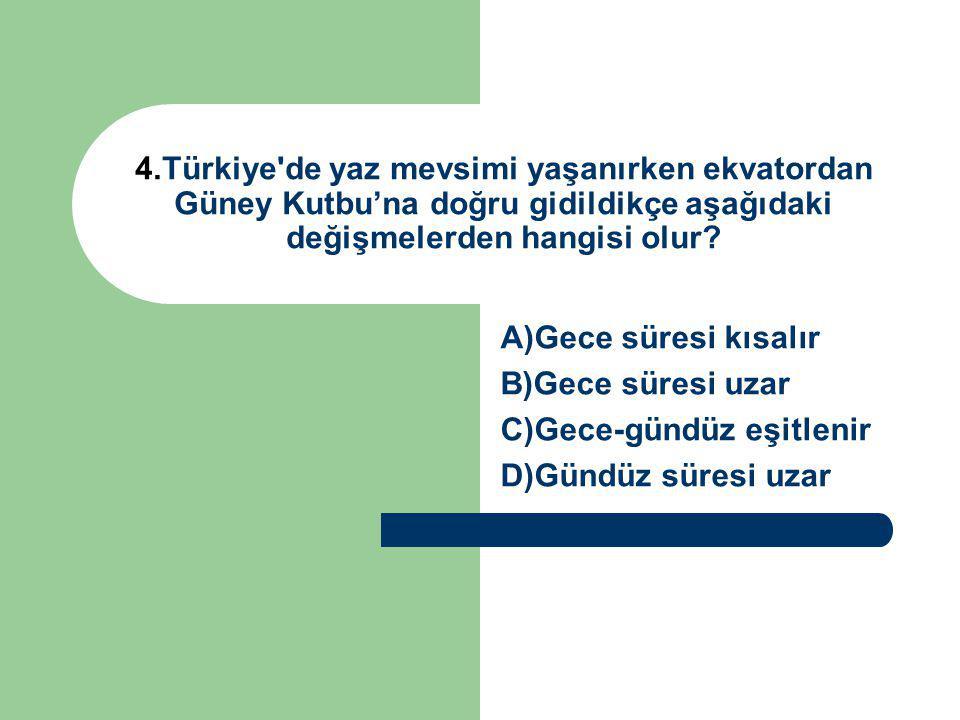 4.Türkiye'de yaz mevsimi yaşanırken ekvatordan Güney Kutbu'na doğru gidildikçe aşağıdaki değişmelerden hangisi olur? A)Gece süresi kısalır B)Gece süre