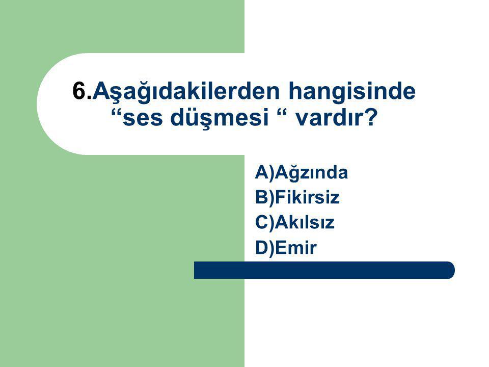 6.Aşağıdakilerden hangisinde ses düşmesi vardır? A)Ağzında B)Fikirsiz C)Akılsız D)Emir