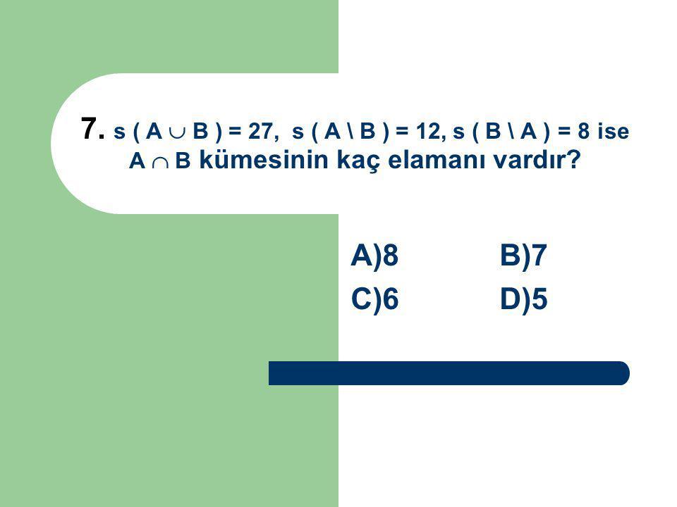 7. s ( A  B ) = 27, s ( A \ B ) = 12, s ( B \ A ) = 8 ise A  B kümesinin kaç elamanı vardır? A)8 B)7 C)6 D)5