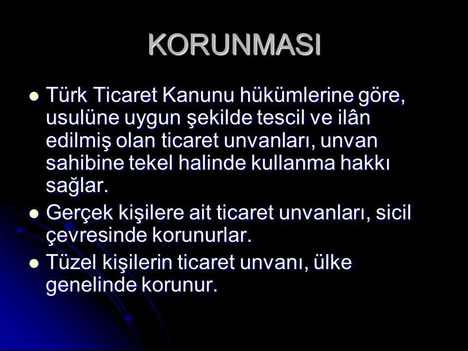KORUNMASI Türk Ticaret Kanunu hükümlerine göre, usulüne uygun şekilde tescil ve ilân edilmiş olan ticaret unvanları, unvan sahibine tekel halinde kullanma hakkı sağlar.