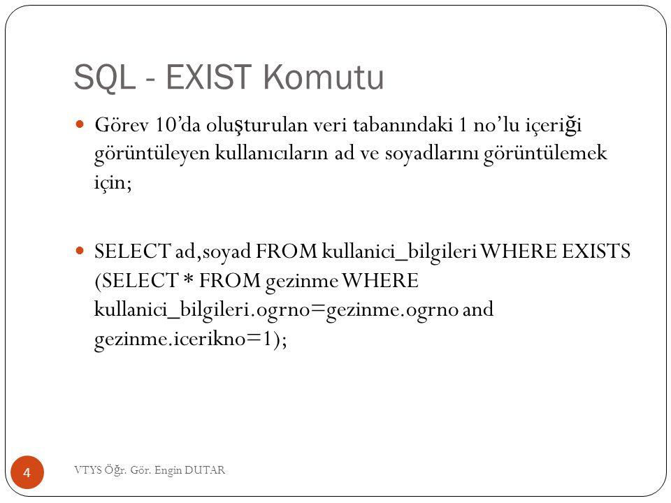 SQL - EXIST Komutu Görev 10'da olu ş turulan veri tabanındaki 1 no'lu içeri ğ i görüntüleyen kullanıcıların ad ve soyadlarını görüntülemek için; SELECT ad,soyad FROM kullanici_bilgileri WHERE EXISTS (SELECT * FROM gezinme WHERE kullanici_bilgileri.ogrno=gezinme.ogrno and gezinme.icerikno=1); 4 VTYS Ö ğ r.